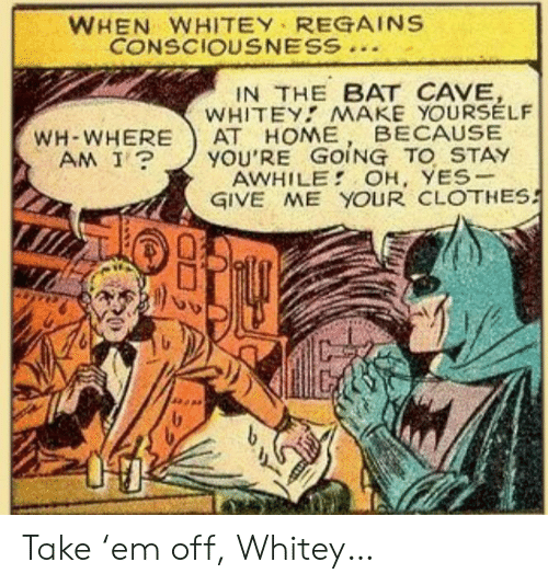 Clothes, Where Am I, and Yes: WHEN WHITEY REGAINS  CONSCIOUSNESS  IN THE BAT CAVE,  WHITEY MAKE YOURSELF  АТ НОМЕ  YOU'RE GOING TO STAY  AWHILE OH, YES-  GIVE ME YOUR CLOTHES  BECAUSE  WH-WHERE  AM I? Take 'em off, Whitey…