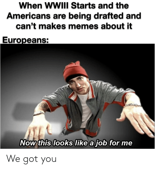 Cant: When WWIII Starts and the  Americans are being drafted and  can't makes memes about it  Europeans:  Now this looks like a job for me We got you