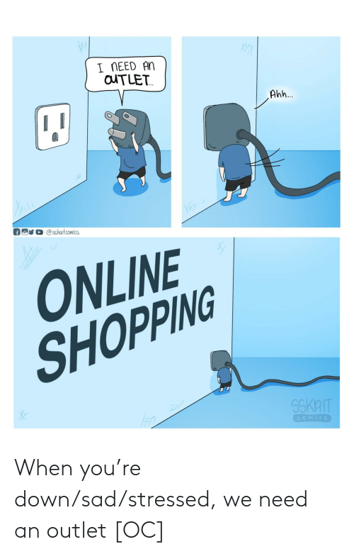 need: When you're down/sad/stressed, we need an outlet [OC]