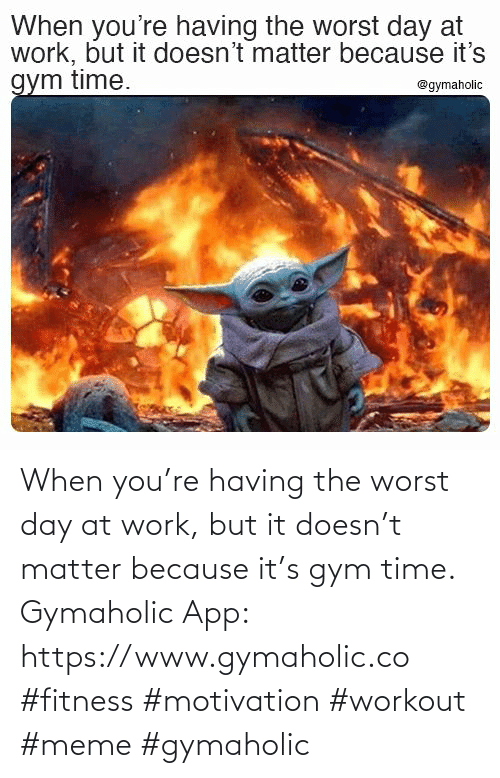 Doesn: When you're having the worst day at work, but it doesn't matter because it's gym time.  Gymaholic App: https://www.gymaholic.co  #fitness #motivation #workout #meme #gymaholic