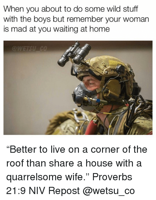 """Memes, Home, and House: When you about to do some wild stuff  with the boys but remember your woman  is mad at you waiting at home """"Better to live on a corner of the roof than share a house with a quarrelsome wife."""" Proverbs 21:9 NIV Repost @wetsu_co"""