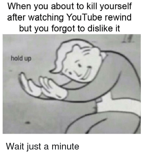 youtube.com, You, and Hold: When you about to kill yourself  after watching YouTube rewind  but you forgot to dislike it  hold up Wait just a minute