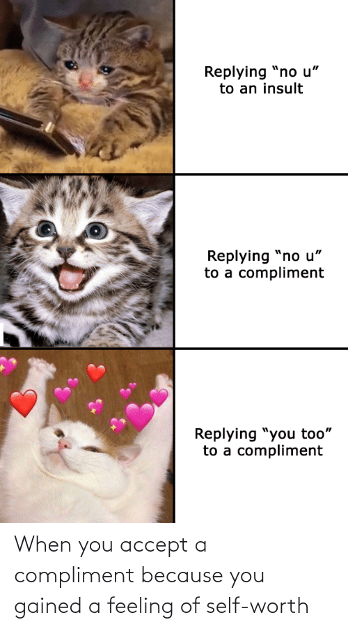 because: When you accept a compliment because you gained a feeling of self-worth