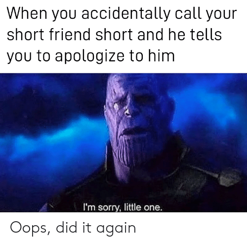 Little One: When you accidentally call your  short friend short and he tells  you to apologize to him  I'm sorry, little one. Oops, did it again