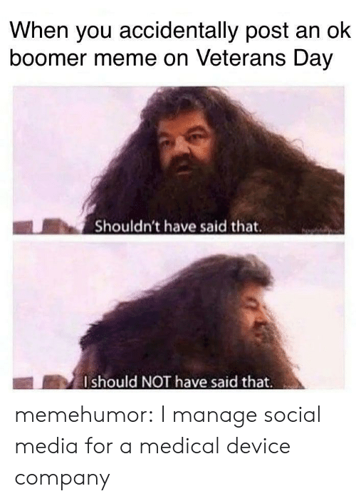 Manage: When you accidentally post an ok  boomer meme on Veterans Day  Shouldn't have said that.  Ishould NOT have said that memehumor:  I manage social media for a medical device company
