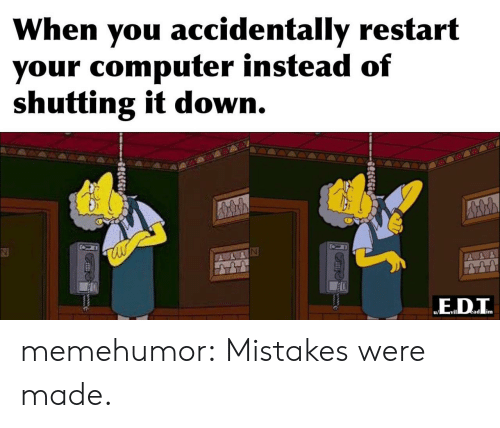 Mistakes: When you accidentally restart  your computer instead of  shutting it down.  ED.T  ead im  Slilgi memehumor:  Mistakes were made.