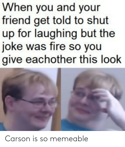 shut: When you and your  friend get told to shut  up for laughing but the  joke was fire so you  give eachother this look Carson is so memeable