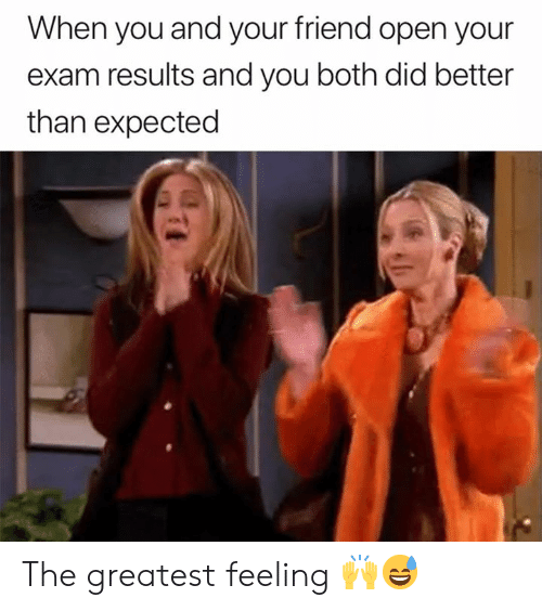 Friend, Open, and Did: When you and your friend open your  exam results and you both did better  than expected The greatest feeling 🙌😅