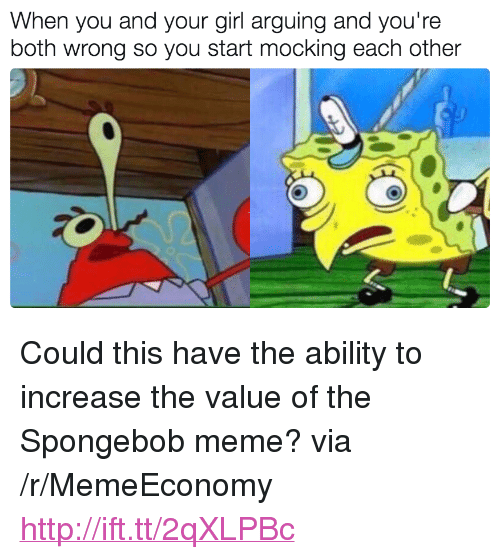 "Meme, SpongeBob, and Girl: When you and your girl arguing and you're  both wrong so you start mocking each other <p>Could this have the ability to increase the value of the Spongebob meme? via /r/MemeEconomy <a href=""http://ift.tt/2qXLPBc"">http://ift.tt/2qXLPBc</a></p>"