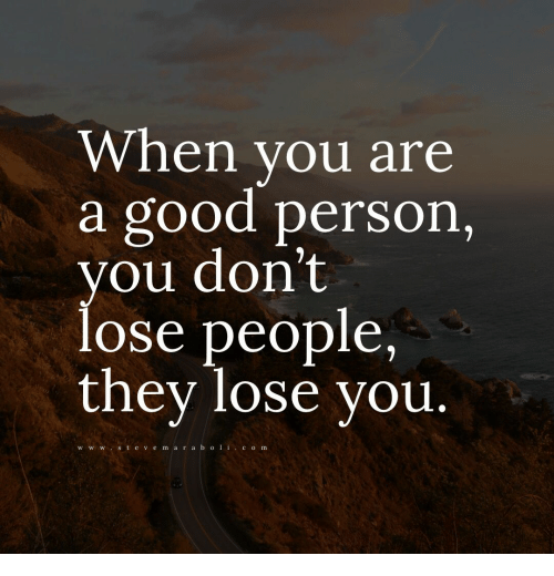 Good, They, and You: When you are  a good person,  you don't  lose people,  they lose vou  w w wst e v e m a r a b ocom