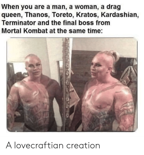The Final Boss: When you are a man, a woman, a drag  queen, Thanos, Toreto, Kratos, Kardashian,  Terminator and the final boss from  Mortal Kombat at the same time: A lovecraftian creation