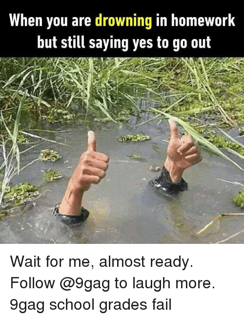 wait for me: When you are drowning in homework  but still saying yes to go out Wait for me, almost ready. Follow @9gag to laugh more. 9gag school grades fail