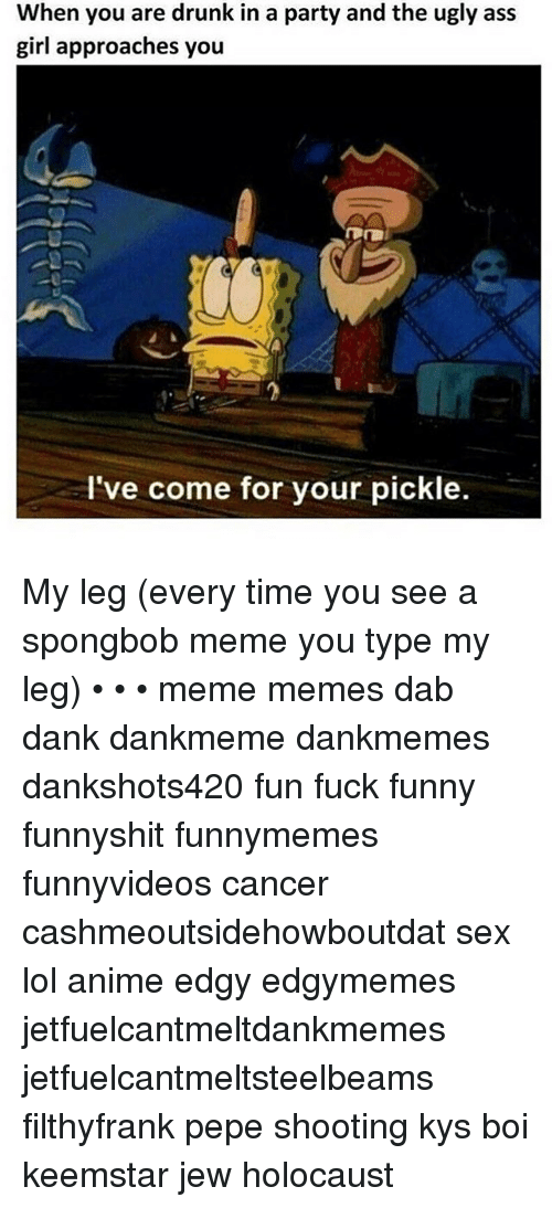 Anime, Ass, and Dank: When you are drunk in a party and the ugly ass  girl approaches you  I've come for your pickle. My leg (every time you see a spongbob meme you type my leg) • • • meme memes dab dank dankmeme dankmemes dankshots420 fun fuck funny funnyshit funnymemes funnyvideos cancer cashmeoutsidehowboutdat sex lol anime edgy edgymemes jetfuelcantmeltdankmemes jetfuelcantmeltsteelbeams filthyfrank pepe shooting kys boi keemstar jew holocaust