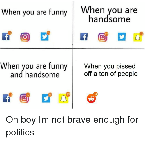 Funny, Politics, and Brave: When you are funny When you a  handsome  19  19  12  12  When you are funny When you pissed  off a ton of people  and handsome  19  19  12  12 Oh boy Im not brave enough for politics