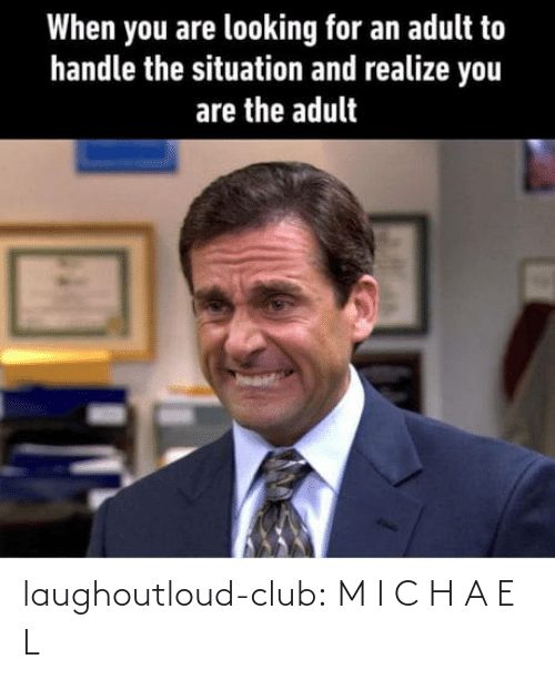 handle: When you are looking for an adult to  handle the situation and realize you  are the adult laughoutloud-club:  M I C H A E L