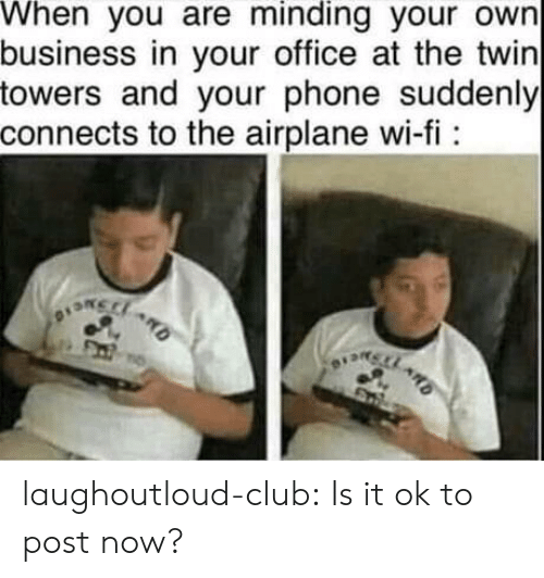 Club, Phone, and Tumblr: When you are minding your own  business in your office at the twin  towers and your phone suddenly  connects to the airplane wi-fi: laughoutloud-club:  Is it ok to post now?