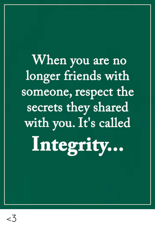 Friends, Memes, and Respect: When you are no  longer friends with  someone, respect the  secrets they shared  with you. It's called  Integrity... <3