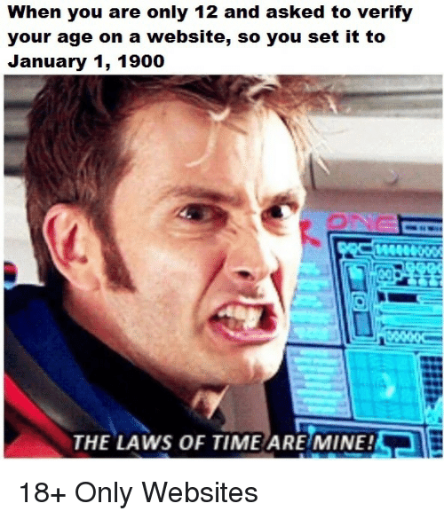 Time, Mine, and Website: When you are only 12 and asked to verify  your age on a website, so you set it to  January 1, 1900  AeR  THE LAWS OF TIME ARE MINE! 18+ Only Websites