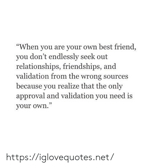 """Best Friend, Relationships, and Best: """"When you are your own best friend,  you don't endlessly seek out  relationships, friendships, and  validation from the wrong sources  because you realize that the only  approval and validation you need is  your own."""" https://iglovequotes.net/"""