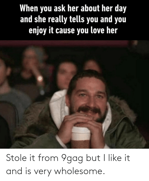 9gag: When you ask her about her day  and she really tells you and you  enjoy it cause you love her Stole it from 9gag but I like it and is very wholesome.