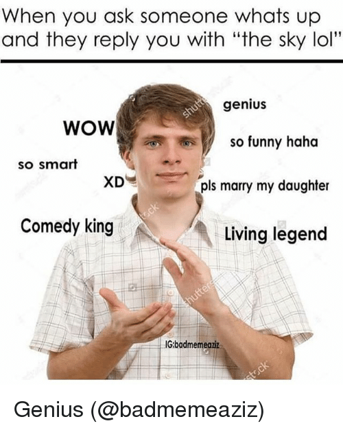 """Geniusism: When you ask someone whats up  and they reply you with """"the sky lol""""  genius  WOW  So funny haha  so smart  Is marry my daughter  Comedy king  Living legend  IG:badmemeaziz Genius (@badmemeaziz)"""