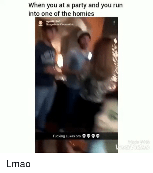 Fucking, Funny, and Lmao: When you at a party and you run  into one of the homies  agustin1 63  2h ago fiom Camera Roä  Fucking Lukas bro  Ф Lmao
