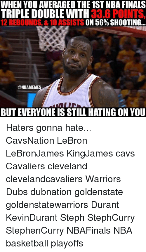 haters gonna hate: WHEN YOU AVERAGE THE 1ST NBA FINALS  TRIPLE DOUBLE WITH  33.6 POINTS,  12 REBOUNDS, 8.10 ASSISTS ON 56% SHOOTING  ONBAMEMES  BUT EVERYONE IS STILL HATING ONYOU Haters gonna hate... CavsNation LeBron LeBronJames KingJames cavs Cavaliers cleveland clevelandcavaliers Warriors Dubs dubnation goldenstate goldenstatewarriors Durant KevinDurant Steph StephCurry StephenCurry NBAFinals NBA basketball playoffs