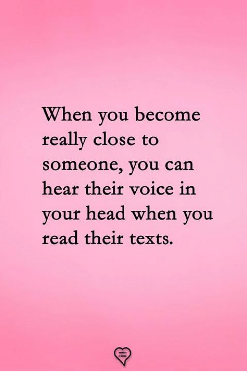 Head, Memes, and Voice: When you become  really close to  someone, you can  hear their voice in  your head when you  read their texts.