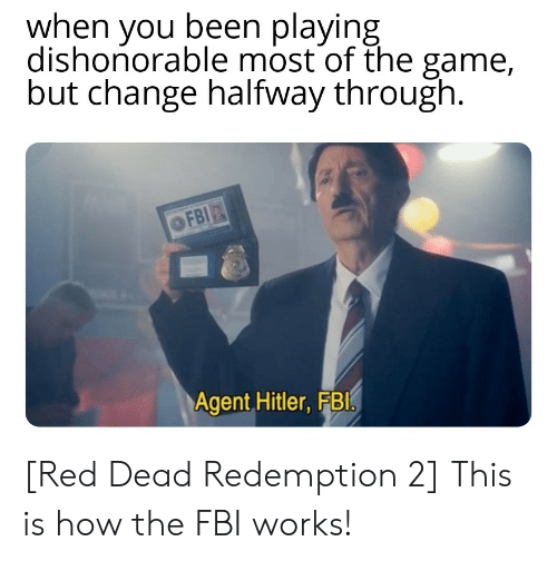 Fbi, The Game, and Game: when you been playing  dishonorable most of the game,  but change halfway through  Agent Hitler, FBl [Red Dead Redemption 2] This is how the FBI works!