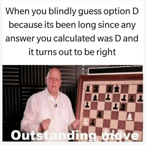 Calculated: When you blindly guess option D  because its been long since any  answer you calculated was D and  it turns out to be right  Outs  tan  ve
