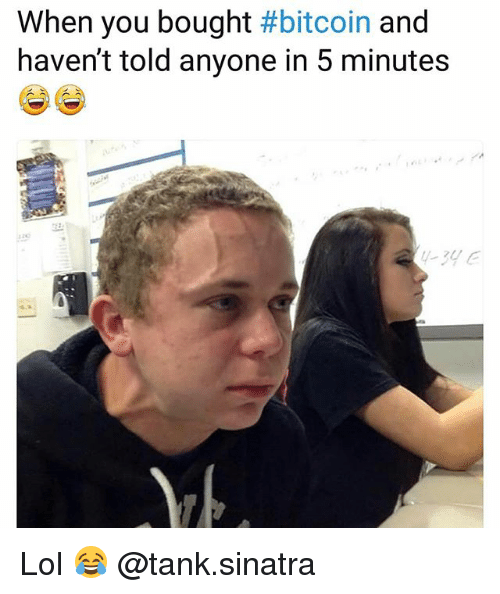 Funny, Lol, and Bitcoin: When you bought #bitcoin and  haven't told anyone in 5 minutes  34 e Lol 😂 @tank.sinatra