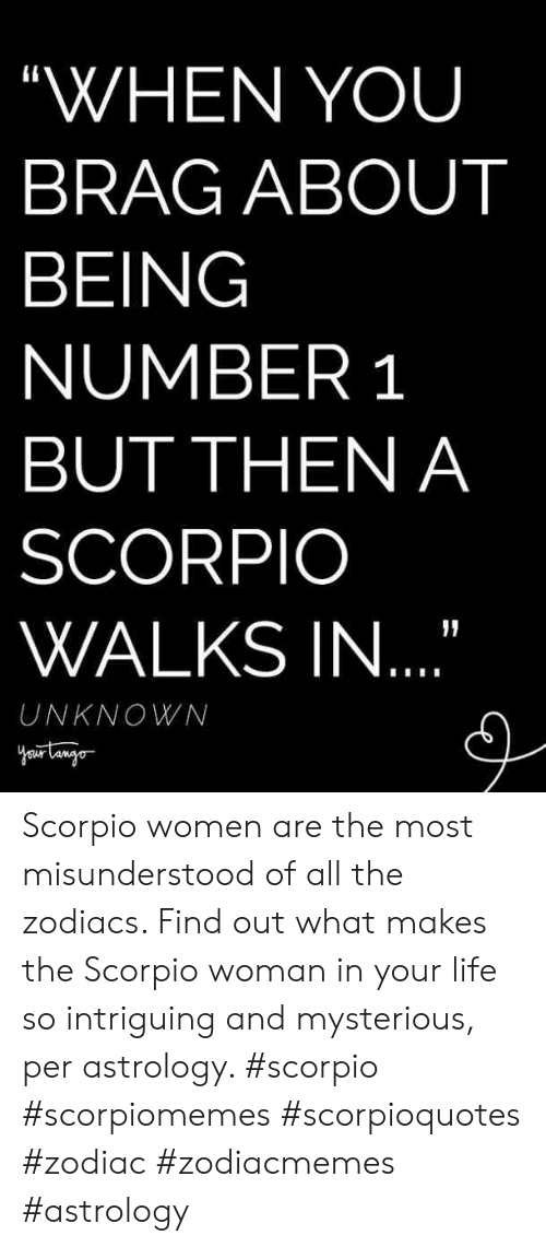 """Scorpio: """"WHEN YOU  BRAG ABOUT  BEING  NUMBER 1  BUT THEN A  SCORPIO  WALKS IN  UNKNOWN Scorpio women are the most misunderstood of all the zodiacs. Find out what makes the Scorpio woman in your life so intriguing and mysterious, per astrology. #scorpio #scorpiomemes #scorpioquotes #zodiac #zodiacmemes #astrology"""