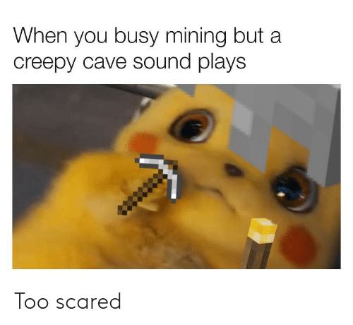 Creepy, Sound, and You: When you busy mining but a  creepy cave sound plays Too scared