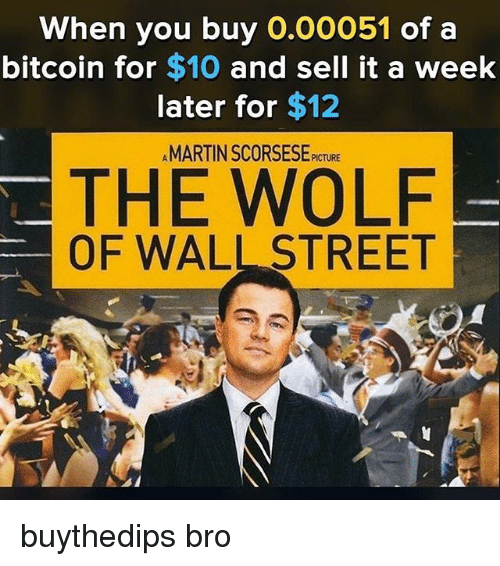 The Wolf of Wall Street, The Wolf of Wall Street, and Wolf: When you buy 0.00051 of a  bitcoin for $10 and sell it a week  later for $12  AMARTIN SCORSESE PICTURE  THE WOLF  OF WALL STREET buythedips bro