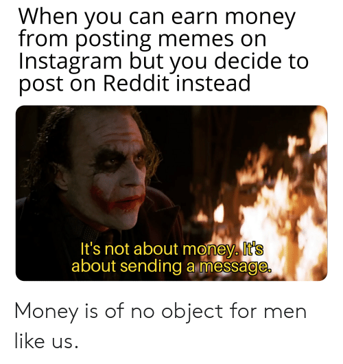 Instagram, Memes, and Money: When you can earn money  from posting memes on  Instagram but you decide to  post on Reddit instead  It's not about money. It's  about sending a message. Money is of no object for men like us.
