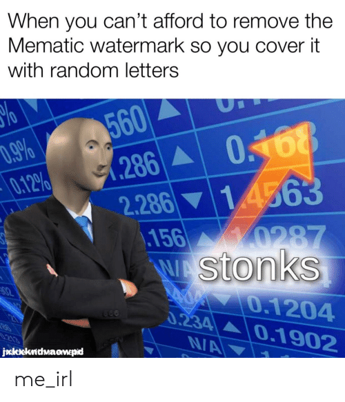 watermark: When you can't afford to remove the  Mematic watermark so you cover it  with random letters  560  (286  2.286 14563  018  D.9%  0.12%  156 0287  WAStonks  82  400 0.1204  0.234  0.1902  213  NA  jockekrithwaawepid me_irl