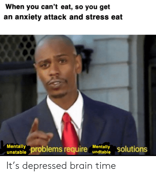 Anxiety, Anxiety Attack, and Brain: When you can't eat, so you get  an anxiety attack and stress eat  Mentally  Mentally  undtable  problems require  solutions  unstable It's depressed brain time