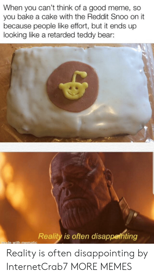Dank, Meme, and Memes: When you can't think of a good meme, so  you bake a cake with the Reddit Snoo on it  because people like effort, but it ends up  looking like a retarded teddy bear:  Reality is often disappenting  made with mematic Reality is often disappointing by InternetCrab7 MORE MEMES