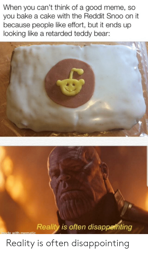 Meme, Reddit, and Retarded: When you can't think of a good meme, so  you bake a cake with the Reddit Snoo on it  because people like effort, but it ends up  looking like a retarded teddy bear:  Reality is often disappenting  made with mematic Reality is often disappointing