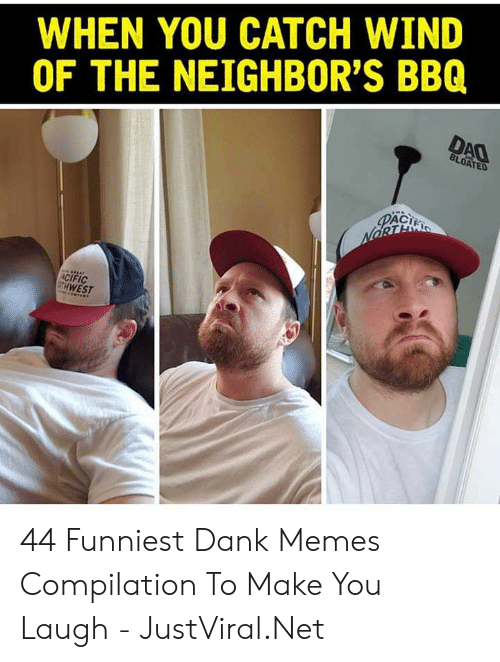 Dank Memes: WHEN YOU CATCH WIND  OF THE NEIGHBOR'S BBQ  DAO  BLOATED  PACI  NORTE  ACIFIC  GTH WEST 44 Funniest Dank Memes Compilation To Make You Laugh - JustViral.Net