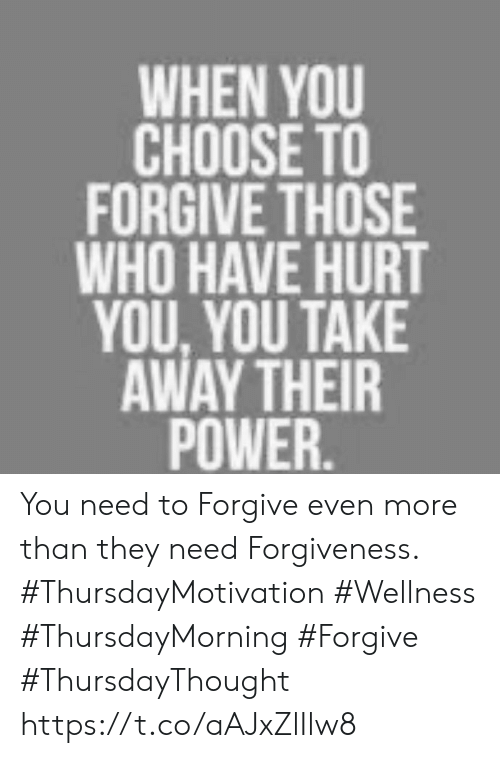 Power, Forgiveness, and Who: WHEN YOU  CHOOSE TO  FORGIVE THOSE  WHO HAVE HURT  YOU YOU TAKE  AWAY THEIR  POWER. You need to Forgive even more than they need Forgiveness.  #ThursdayMotivation #Wellness  #ThursdayMorning #Forgive #ThursdayThought https://t.co/aAJxZlIlw8