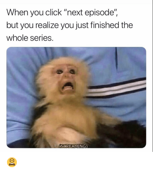 "Click, Funny, and Next: When you click ""next episode""  but you realize you just finished the  whole series.  (SCREAMING) 😩"