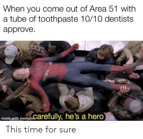 Toothpaste: When you come out of Area 51 with  a tube of toothpaste 10/10 dentists  approve  memat Carefully, he's a hero)  made with This time for sure