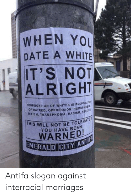 Racism, Interracial, and Emerald City: WHEN YOU  DATE A WHITE  IT'S NOT  ALRIGHT  PROPOGATION OF WHITES IS PROPOGATIOS  OF HATRED, OPPRESSION, HOMOPHORIA  SEXISM, TRANSPHOBIA, RACISM, ABLES  THIS WILL NOT BE TOLERATED  YOU HAVE BEEN  WARNED!  EMERALD  CITY ANTI Antifa slogan against interracial marriages