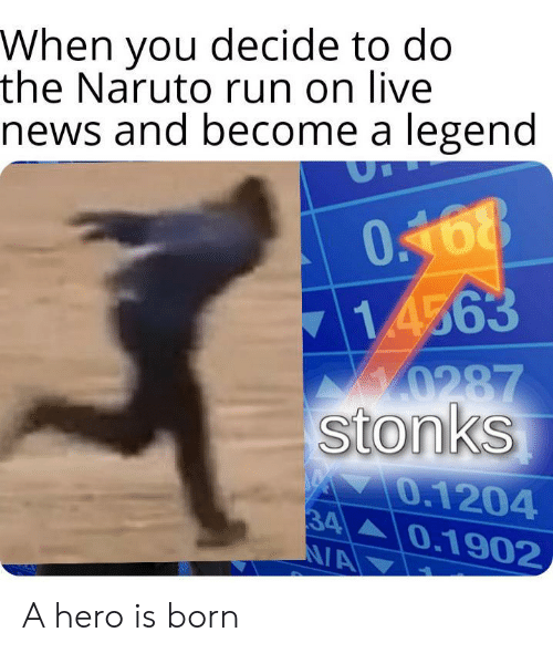 Stonks: When you decide to do  the Naruto run on live  news and become a legend  0168  714563  0287  stonks  0.1204  34  N/A  0.1902 A hero is born