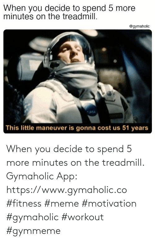 Decide: When you decide to spend 5 more minutes on the treadmill.  Gymaholic App: https://www.gymaholic.co  #fitness #meme #motivation #gymaholic #workout #gymmeme