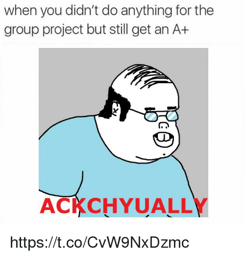 Project, Group, and You: when you didn't do anything for the  group project but still get an A+  ACKCHYUALLY https://t.co/CvW9NxDzmc