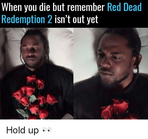 Memes, Red Dead Redemption, and 🤖: When you die but remember  Red Dead  Redemption 2  isn't out yet Hold up 👀