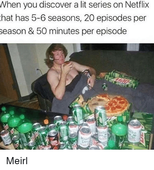 Lit, Netflix, and Discover: When you discover a lit series on Netflix  hat has 5-6 seasons, 20 episodes per  season &50 minutes per episode Meirl
