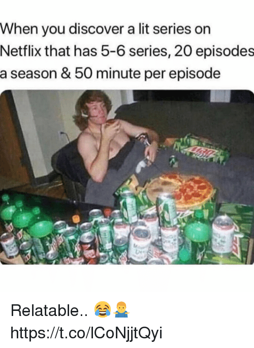 Lit, Netflix, and Discover: When you discover a lit series on  Netflix that has 5-6 series, 20 episodes  a season & 50 minute per episode Relatable.. 😂🤷‍♂️ https://t.co/lCoNjjtQyi